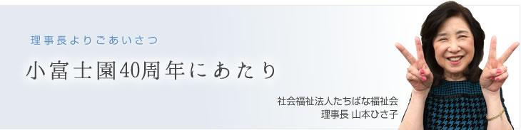 理事長よりごあいさつ 小富士園40周年にあたり